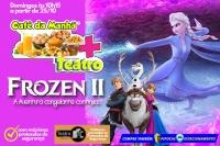 (ESP FERIADO 02/11)  CAFÉ DA MANHÃ+TEATRO: FROZEN2
